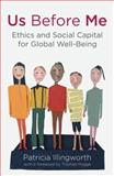 Us Before Me : Ethics and Social Capital for Global Well-Being, Illingworth, Patricia, 0230314430