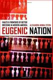 Eugenic Nation : Faults and Frontiers of Better Breeding in Modern America, Stern, Alexandra Minna, 0520244435