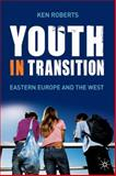 Youth in Transition : Eastern Europe and the West, Roberts, Ken and Roberts, Kenneth, 0230214436