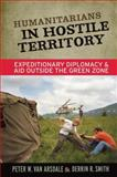 Humanitarians in Hostile Territory : Expeditionary Diplomacy and Aid Outside the Green Zone, Van Arsdale, Peter W. and Smith, Derrin R., 1598744437