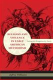 Religion and Violence in Early American Methodism : Taking the Kingdom by Force, Williams, Jeffrey, 0253354447