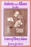 Authority and Alliance in the Letters of Henry Adams, Jacobson, Joanne, 029913444X