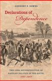 Declarations of Dependence : The Long Reconstruction of Popular Politics in the South, 1861-1908, Downs, Gregory P., 0807834440