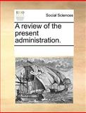 A Review of the Present Administration, See Notes Multiple Contributors, 1170204449