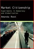Market Citizenship : Experiments in Democracy and Globalization, Root, Amanda, 076197444X