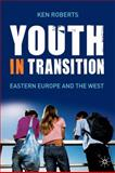 Youth in Transition : Eastern Europe and the West, Roberts, Ken and Roberts, Kenneth, 0230214444