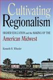 Cultivating Regionalism : Higher Education and the Making of the American Midwest, Wheeler, Kenneth, 0875804446
