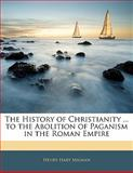 The History of Christianity to the Abolition of Paganism in the Roman Empire, Henry Hart Milman, 114224444X