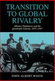 Transition to Global Rivalry : Alliance Diplomacy and the Quadruple Entente, 1895-1907, White, John A., 0521474450