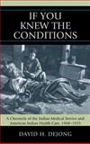 """If You Knew the Conditions"" : A Chronicle of the Indian Medical Service and American Indian Health Care, 1908-1955, Dejong, David H., 0739124455"