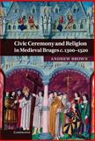 Civic Ceremony and Religion in Medieval Bruges C., 1300–1520, Brown, Andrew, 0521764459