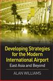 Developing Strategies for the Modern International Airport : East Asia and Beyond, Williams, Alan, 0754644456