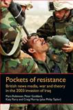 Pockets of Resistance : British News Media, War and Theory in the 2003 Invasion of Iraq, Robinson, Piers and Goddard, Peter, 0719084458