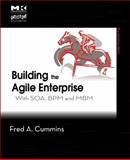 Building the Agile Enterprise : With SOA, BPM and MBM, Cummins, Fred A., 0123744458