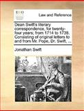 Dean Swift's Literary Correspondence, for Twenty-Four Years; from 1714 to 1738 Consisting of Original Letters to and from Mr Pope, Dr Swift, Jonathan Swift, 1170624456