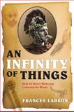 An Infinity of Things : How Sir Henry Wellcome Collected the World, Larson, Frances, 0199554463