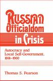 Russian Officialdom in Crisis : Autocracy and Local Self-Government, 1861-1900, Pearson, Thomas S., 0521894468