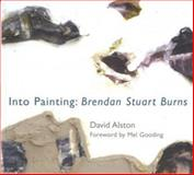 Into Painting : The Work of Brendan Stuart Burns, Alston, David, 1854114468