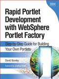 Rapid Portlet Development with WebSphere Portlet Factory : Step-by-Step Guide for Building Your Own Portlets, Bowley, David, 0137134460