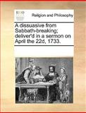 A Dissuasive from Sabbath-Breaking; Deliver'D in a Sermon on April The 22d 1733, See Notes Multiple Contributors, 1170224466