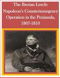 The Iberian Leech: Napoleon's Counterinsurgency Operation in the Peninsula, 1807-1810, U. S. Army U.S. Army Command and  Staff College, 1500294462