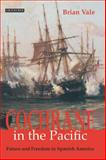 Cochrane in the Pacific : Fortune and Freedom in Spanish America, Vale, Brian, 1845114469