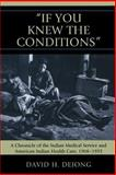 'If You Knew the Conditions' : A Chronicle of the Indian Medical Service and American Indian Health Care, 1908-1955, Dejong, David H., 0739124463