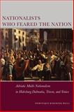 Nationalists Who Feared the Nation : Adriatic Multi-Nationalism in Habsburg Dalmatia, Trieste, and Venice, Reill, Dominique Kirchner, 0804774463