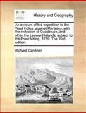 An Account of the Expedition to the West Indies, Against Martinico, with the Reduction of Guadelupe, and Other the Leeward Islands; Subject to the Fre, Richard Gardiner, 1170604471