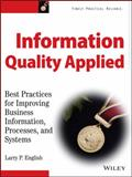 Information Quality Applied : Best Practices for Improving Business Information, Processes and Systems, English, Larry P., 047013447X