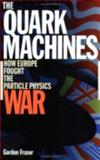 The Quark Machines : How Europe Fought the Particle Physics War, Fraser, Gordon, 0750304472