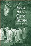 The Magic Arts in Celtic Britain, Lewis Spence, 0486404471