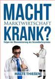 Macht Marktwirtschaft Krank? Folgen der Ökonomisierung des Deutschen Gesundheitssystems, Malte Thießen, 1497324483