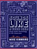 Sounds Like a Good Idea : Using Audio Technology in the Classroom, Kinnaird, Mike, 1855394480