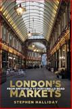 London's Markets, Stephen Halliday, 0752494481