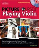 Picture Yourself Playing Violin : Step-by-Step Instruction for Proper Fingering and Bowing Techniques, Reading Sheet Music, and More, Seidel, Bridgette, 1598634488
