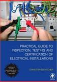 Practical Guide to Inspection, Testing and Certification of Electrical Installations : Conforms to IEE Wiring Regulations/BS 7671/Part P of Building Regulations, Kitcher, Christopher, 0750684496