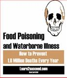 Food Poisoning and Waterborne Illness : How to Prevent 1. 8 Million Deaths Every Year, Learn2succeed.com Incorporated, 1552704491
