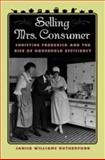 Selling Mrs. Consumer : Christine Frederick and the Rise of Household Efficiency, Rutherford, Janice Williams, 0820324493