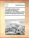 The Irish Protest to the Ministerial Manifesto, Contained in the Address of the British Parliament to the King, See Notes Multiple Contributors, 117031449X