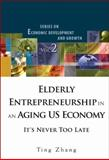 Elderly Entrepreneurship in an Aging US Economy : It's Never Too Late, Zhang and Zhang, Ting, 9812814493