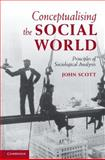 Conceptualising the Social World : Principles of Social Analysis, Scott, John, 0521884497