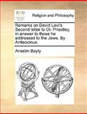 Remarks on David Levi's Second Letter to Dr Priestley, in Answer to Those He Addressed to the Jews by Antisocinus, Anselm Bayly, 1170544495