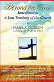 Beyond the Cross, Sanctification, A Lost Teaching of the Church, Pamela Jackson, 0615164498