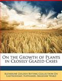 On the Growth of Plants in Closely Glazed Cases, Katherine Golden Bitting Gastronomy and Nathaniel Bagshaw Ward, 1146704496