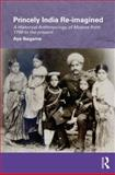 Princely India Re-Imagined : A Historical Anthropology of Mysore, Ikegame, Aya, 0415554497
