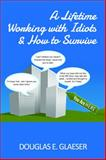 A Lifetime Working with Idiots and How to Survive : Insights from a Self-Made Man, Glaeser, Douglas, 0989964507