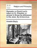 Remarks on David Levi's Letters to Dr Priestley, in Answer to Those He Addressed to the Jews by Antisocinus, Anselm Bayly, 1170544509