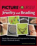 Picture Yourself Making Jewelry and Beading : Step-by-Step Instructions and Inspiration for Creating Unique, Handmade Jewelry, Etchison, Denise and Doell, Sandy, 159863450X