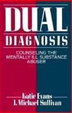 Dual Diagnosis : Counseling the Mentally Ill Substance Abuser, Evans, Katie and Sullivan, J. Michael, 0898624509
